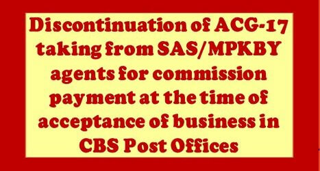 Discontinuation of ACG-17 taking from SAS/MPKBY agents for commission payment at the time of acceptance of business in CBS Post Offices