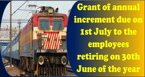 Grant of annual increment due on 1st July to the employees retiring on 30th June of the year – Railway Board guidelines