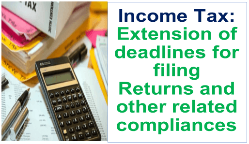 Income Tax: Extension of deadlines for filing Returns and other related compliances