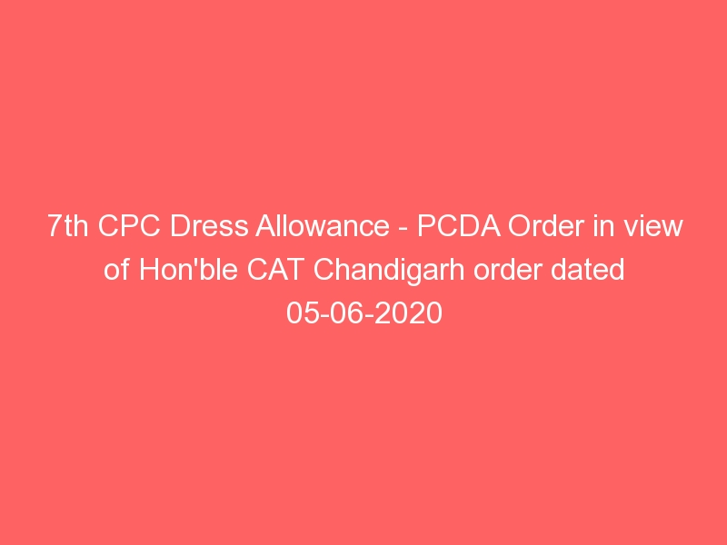7th CPC Dress Allowance – PCDA Order in view of Hon'ble CAT Chandigarh order dated 05-06-2020