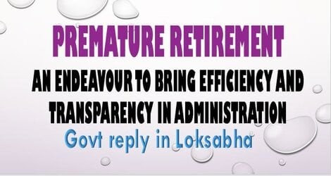 Premature Retirement – An endeavour to bring efficiency and transparency in administration – Govt reply in Loksabha