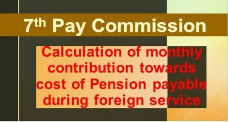 7th Pay Commission : Cost of Pension payable during foreign service – Calculation of monthly contribution reg.