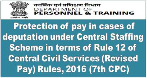 7th CPC: Protection of pay in cases of deputation under Central Staffing Scheme in terms of Rule 12 of Central Civil Services (Revised Pay) Rules, 2016