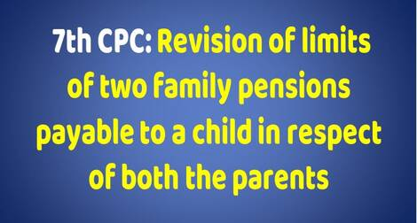 7th CPC: Revision of limits of two family pensions payable to a child in respect of both the parents