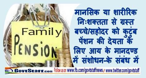 मानसिक या शारीरिक निःशक्तता से ग्रस्त बच्चे/सहोदर को कुटुंब पेंशन की देयता के लिए आय के मानदण्ड में संशोधन-के संबंध में