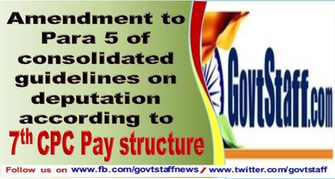 7th CPC Pay Fixation on Deputation: Amendment to Para 5 of consolidated guidelines on deputation