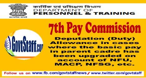 7th Pay Commission: Deputation (Duty) Allowance in cases where the basic pay in parent cadre has been upgraded on account of NFU, MACP, NFSG etc. – DoPT Clarification dated 15.03.2021