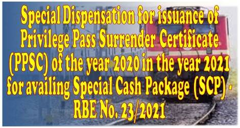 Special Dispensation for issuance of Privilege Pass Surrender Certificate (PPSC) of the year 2020 in the year 2021 for availing Special Cash Package (SCP) – RBE No. 23/2021