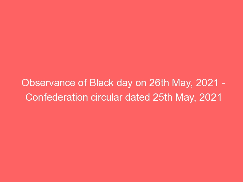 Observance of Black day on 26th May, 2021 – Confederation circular dated 25th May, 2021