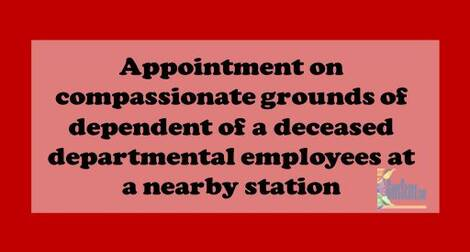 Appointment on compassionate grounds of dependent of a deceased departmental employees at a nearby station – Deptt. of Posts order dated 02.06.2021
