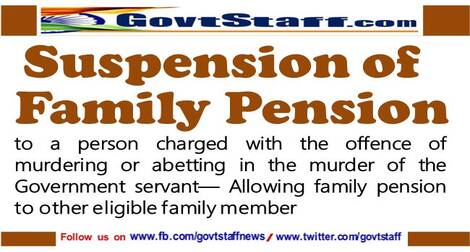 Suspension of family pension to a person charged with the offence of murdering or abetting in the murder of the Government servant— Allowing family pension to other eligible family member