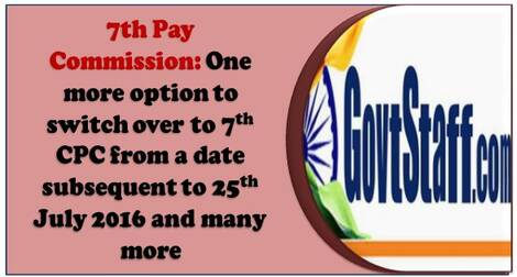 7th Pay Commission : One more option to switch over to 7th CPC from a date subsequent to 25th July 2016, Settle all anomalies, Grant Cadre Review in respect of Group B & C in every five years
