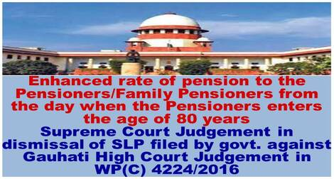 Enhanced rate of pension to the Pensioners/Family Pensioners from the day when the Pensioners enters the age of 80 years : Supreme Court Judgement in dismissal of SLP filed by govt. against Gauhati High Court Judgement in WP(C) 4224/2016