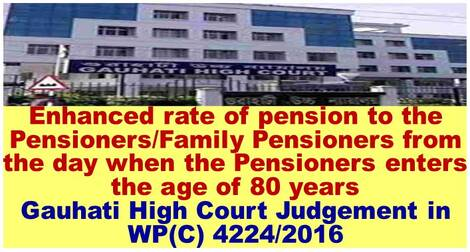 Enhanced rate of pension to the Pensioners/Family Pensioners from the day when the Pensioners enters the age of 80 years : Gauhati High Court Judgement in WP(C) 4224/2016