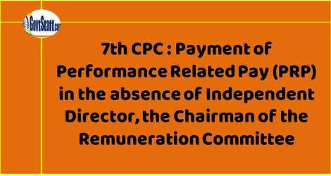 7th CPC : Payment of Performance Related Pay (PRP) in the absence of Independent Director, the Chairman of the Remuneration Committee – DPE OM dated 1.9.2021