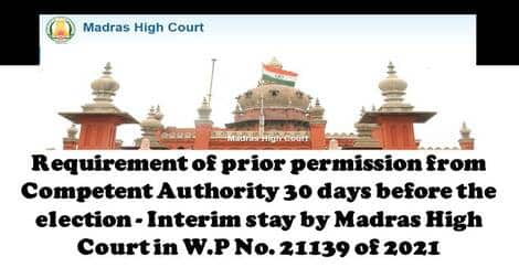 Requirement of prior permission from Competent Authority 30 days before the election – Interim stay by Madras High Court in W.P No. 21139 of 2021